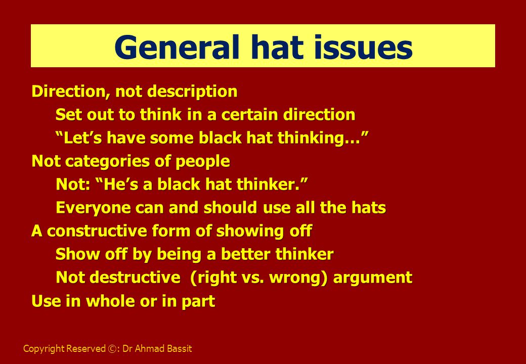 Copyright Reserved ©: Dr Ahmad Bassit Benefits of Six Thinking Hats Provides a common language Experience & intelligence of each person (Diversity of thought) Use more of our brains Helps people work against type, preference Removal of ego (reduce confrontation) Save time Focus (one thing at a time) Create, evaluate & implement action plans
