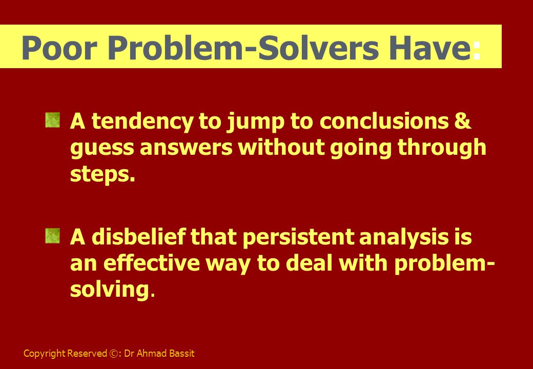 Copyright Reserved ©: Dr Ahmad Bassit Poor Problem-Solvers Have: A tendency to jump to conclusions & guess answers without going through steps.