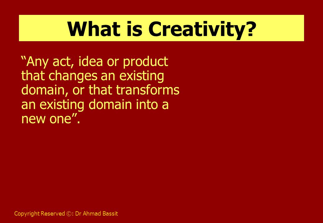 Copyright Reserved ©: Dr Ahmad Bassit What is Creativity.
