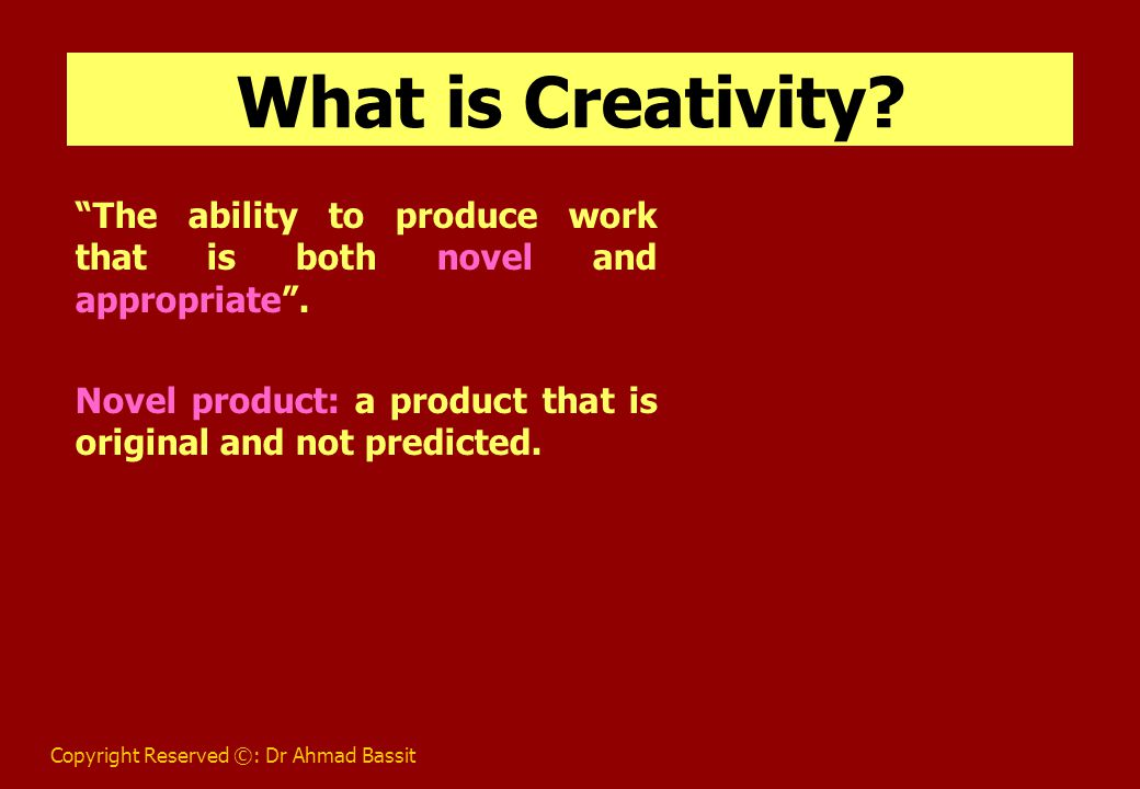 Copyright Reserved ©: Dr Ahmad Bassit Components of Creativity 1- Intellectual Ability 2- Knowledge 3- Thinking Styles 4- Personality 5- Motivation 6- Environment 7- Confluence of Components