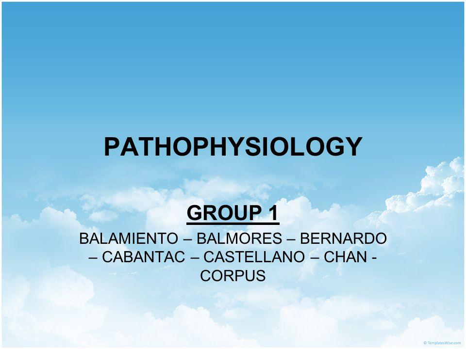PATHOPHYSIOLOGY GROUP 1 BALAMIENTO – BALMORES – BERNARDO – CABANTAC – CASTELLANO – CHAN - CORPUS