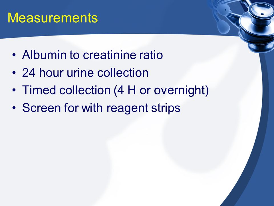 Measurements Albumin to creatinine ratio 24 hour urine collection Timed collection (4 H or overnight) Screen for with reagent strips