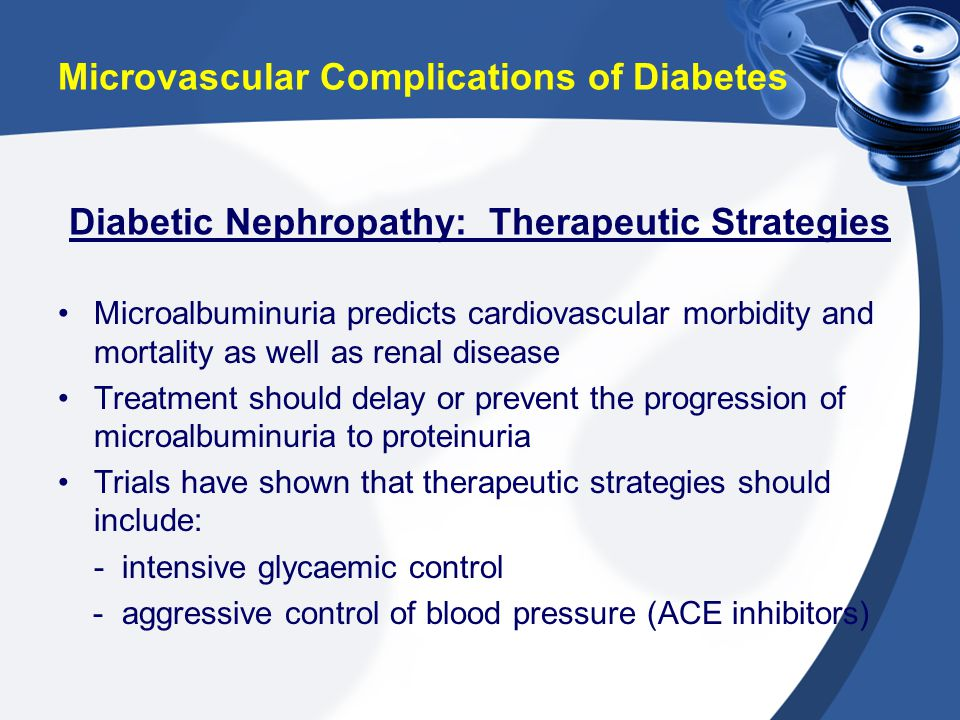 Microvascular Complications of Diabetes Microalbuminuria predicts cardiovascular morbidity and mortality as well as renal disease Treatment should del