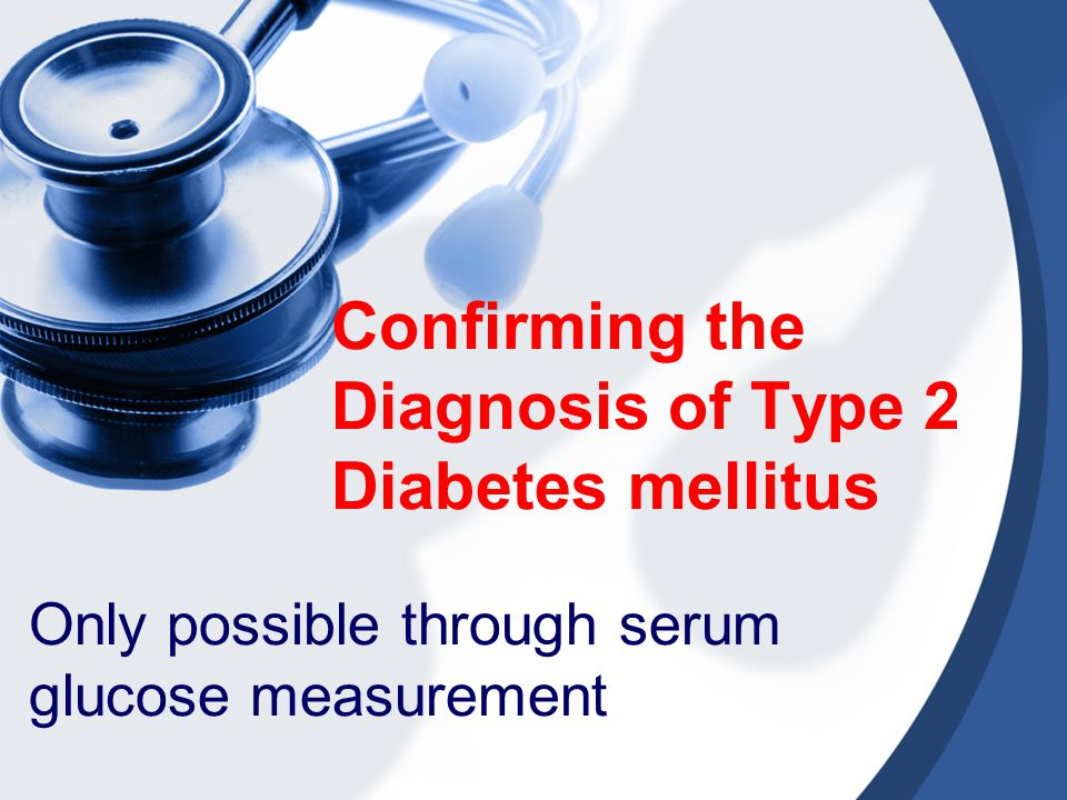 Confirming the Diagnosis of Type 2 Diabetes mellitus Only possible through serum glucose measurement