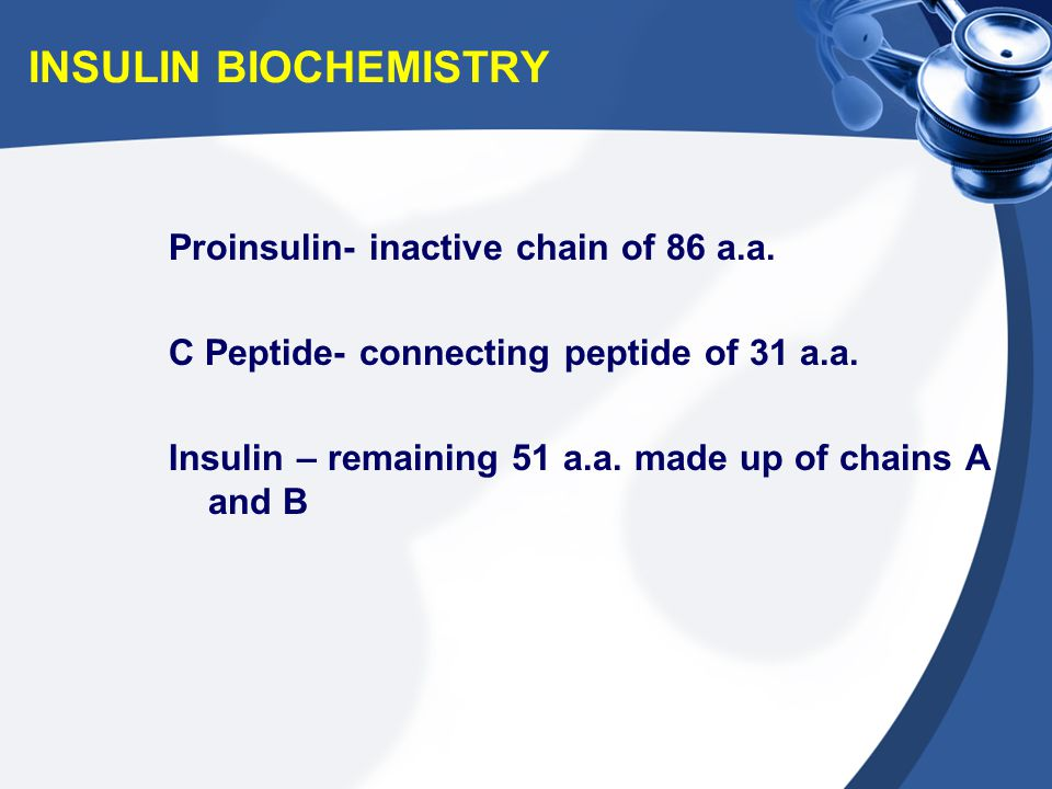INSULIN BIOCHEMISTRY Proinsulin- inactive chain of 86 a.a. C Peptide- connecting peptide of 31 a.a. Insulin – remaining 51 a.a. made up of chains A an