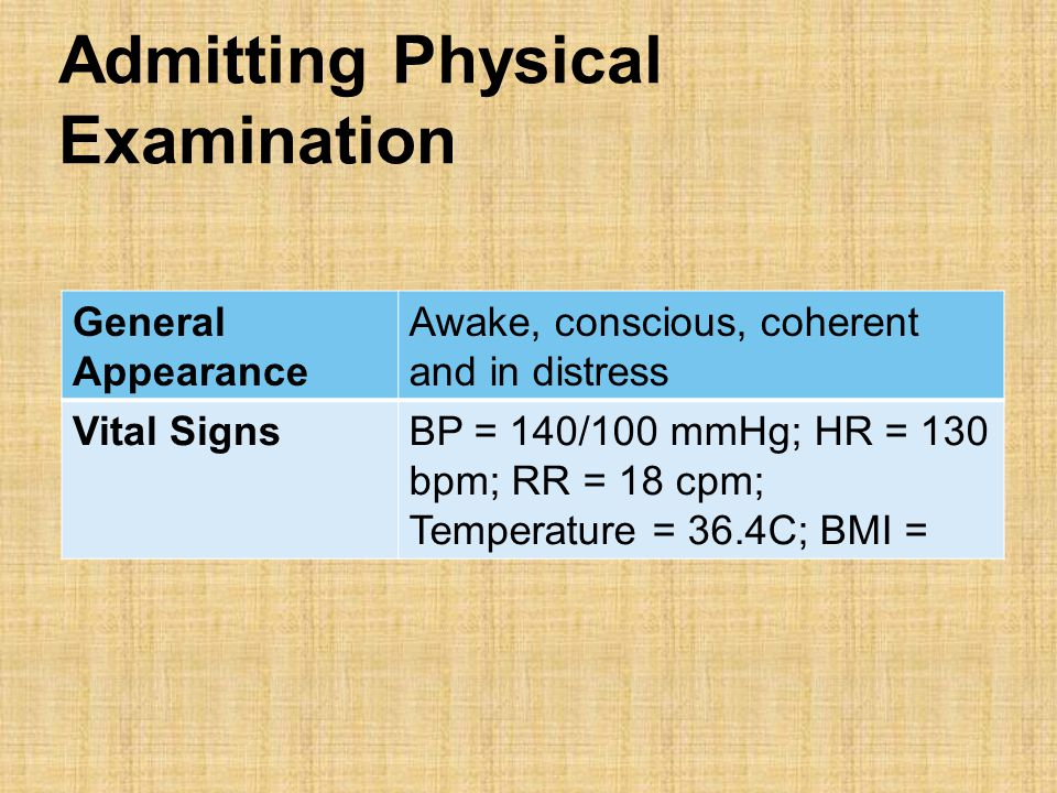 Admitting Physical Examination General Appearance Awake, conscious, coherent and in distress Vital SignsBP = 140/100 mmHg; HR = 130 bpm; RR = 18 cpm; Temperature = 36.4C; BMI =