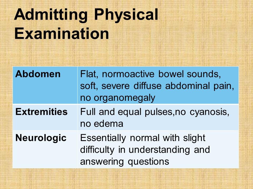 Admitting Physical Examination AbdomenFlat, normoactive bowel sounds, soft, severe diffuse abdominal pain, no organomegaly ExtremitiesFull and equal pulses,no cyanosis, no edema NeurologicEssentially normal with slight difficulty in understanding and answering questions