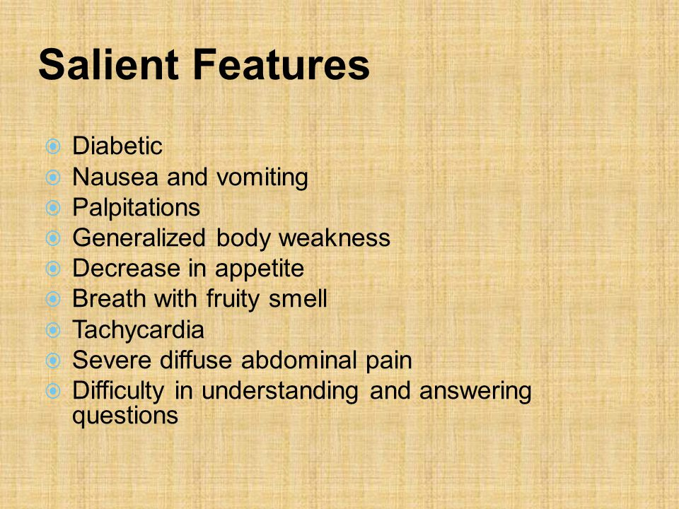 Salient Features  Diabetic  Nausea and vomiting  Palpitations  Generalized body weakness  Decrease in appetite  Breath with fruity smell  Tachycardia  Severe diffuse abdominal pain  Difficulty in understanding and answering questions