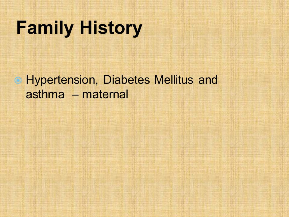 Family History  Hypertension, Diabetes Mellitus and asthma – maternal