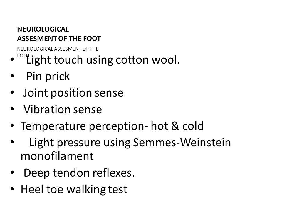 NEUROLOGICAL ASSESMENT OF THE FOOT Light touch using cotton wool. Pin prick Joint position sense Vibration sense Temperature perception- hot & cold Li
