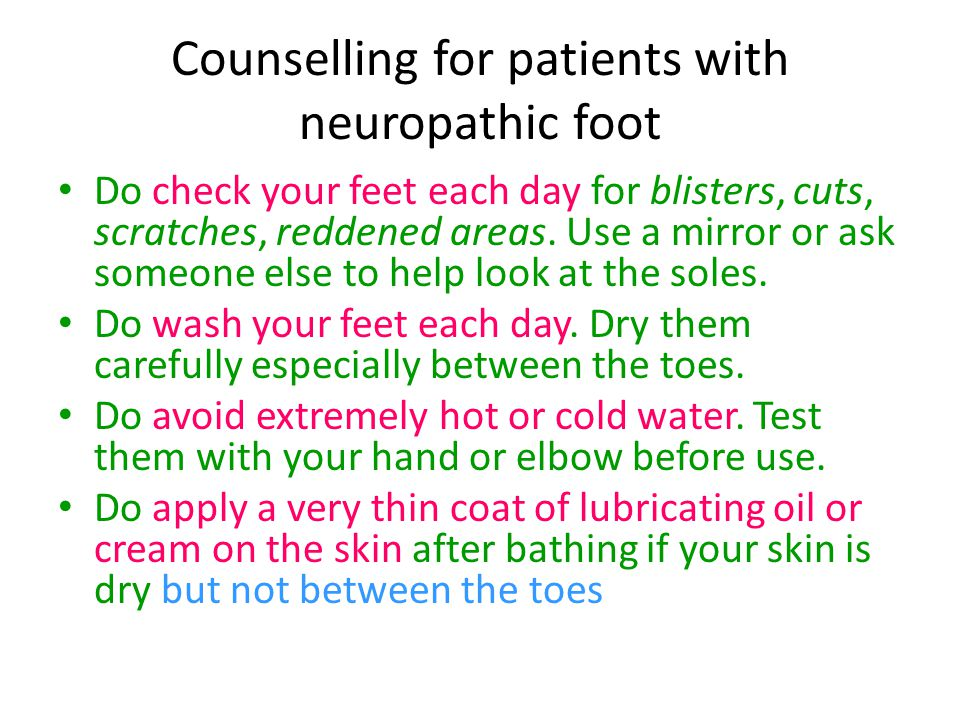 Counselling for patients with neuropathic foot Do check your feet each day for blisters, cuts, scratches, reddened areas. Use a mirror or ask someone