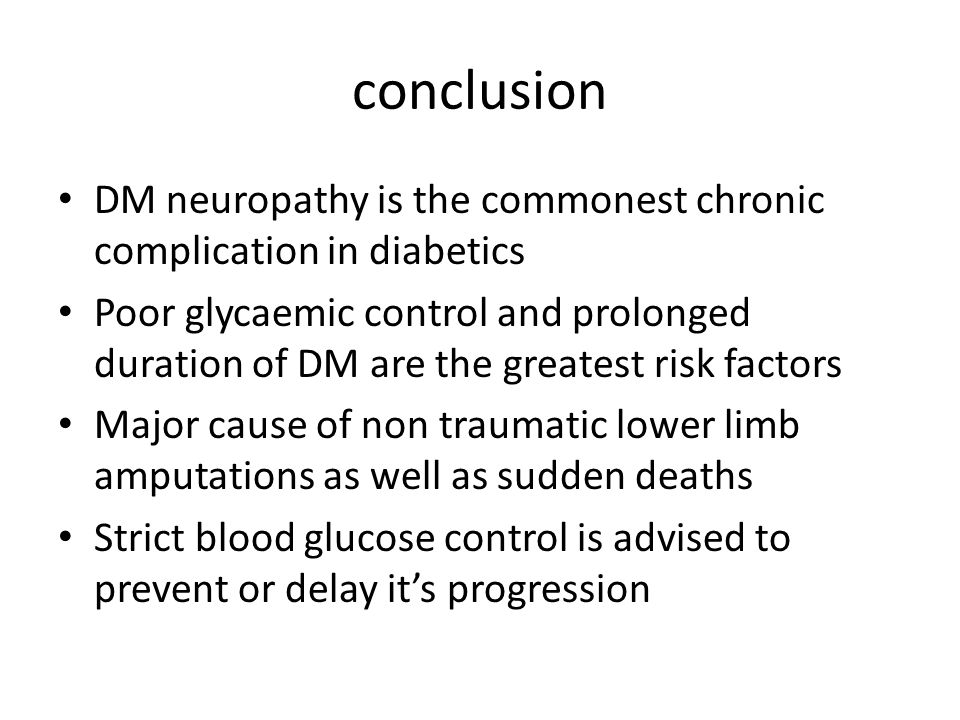 conclusion DM neuropathy is the commonest chronic complication in diabetics Poor glycaemic control and prolonged duration of DM are the greatest risk