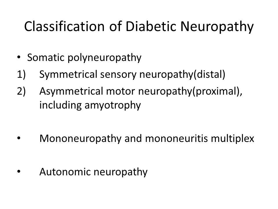 Classification of Diabetic Neuropathy Somatic polyneuropathy 1)Symmetrical sensory neuropathy(distal) 2)Asymmetrical motor neuropathy(proximal), inclu
