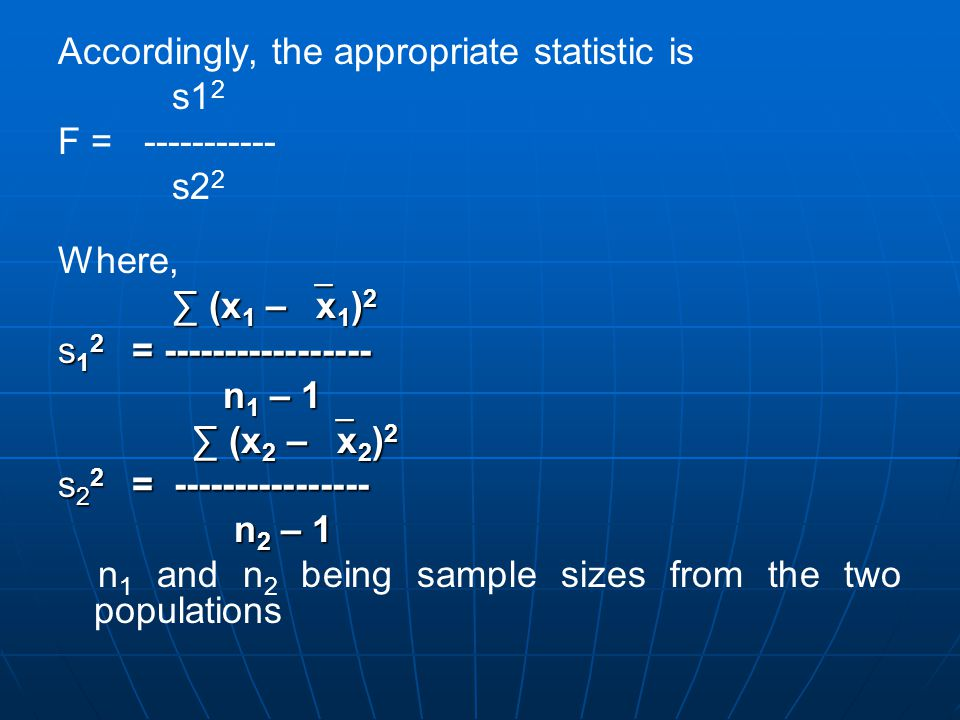 Accordingly, the appropriate statistic is s1 2 F = ----------- s2 2 Where, ∑ (x 1 –  x 1 ) 2 ∑ (x 1 –  x 1 ) 2 s 1 2 = ----------------- n 1 – 1 n 1 – 1 ∑ (x 2 –  x 2 ) 2 ∑ (x 2 –  x 2 ) 2 s 2 2 = ---------------- n 2 – 1 n 2 – 1 n 1 and n 2 being sample sizes from the two populations