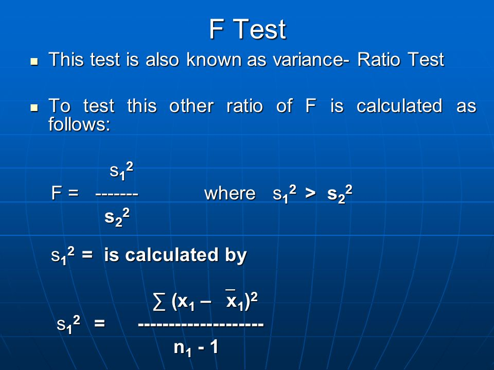 F Test This test is also known as variance- Ratio Test This test is also known as variance- Ratio Test To test this other ratio of F is calculated as follows: To test this other ratio of F is calculated as follows: s 1 2 s 1 2 F = ------- where s 1 2 > s 2 2 F = ------- where s 1 2 > s 2 2 s 2 2 s 2 2 s 1 2 = is calculated by s 1 2 = is calculated by ∑ (x 1 –  x 1 ) 2 ∑ (x 1 –  x 1 ) 2 s 1 2 = -------------------- s 1 2 = -------------------- n 1 - 1 n 1 - 1
