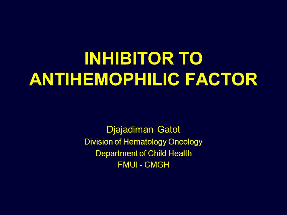 INHIBITOR TO ANTIHEMOPHILIC FACTOR Djajadiman Gatot Division of Hematology Oncology Department of Child Health FMUI - CMGH