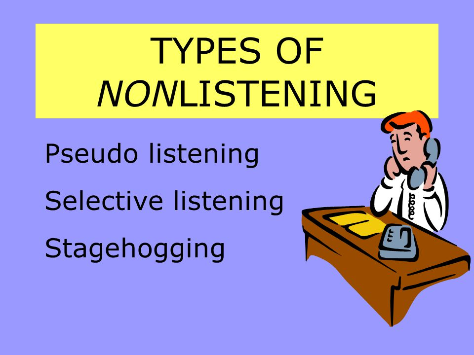 TYPES OF NONLISTENING Pseudo listening Selective listening Stagehogging