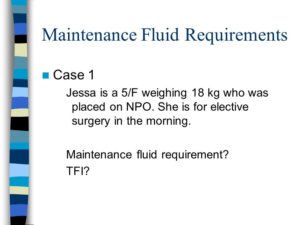 Maintenance Fluid Requirements Case 1 Jessa is a 5/F weighing 18 kg who was placed on NPO.