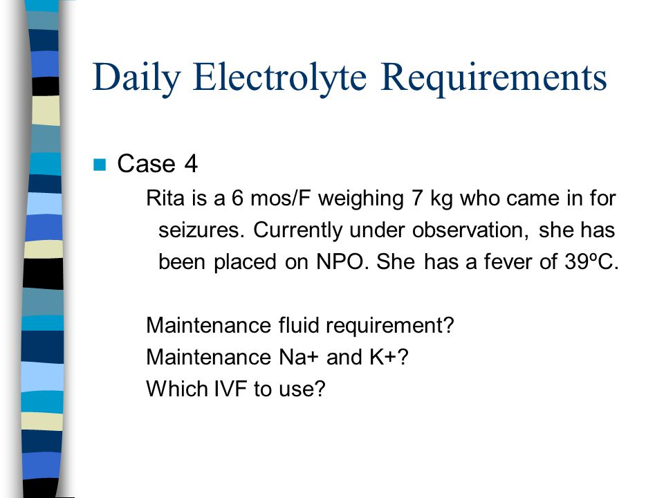 Daily Electrolyte Requirements Case 4 Rita is a 6 mos/F weighing 7 kg who came in for seizures.
