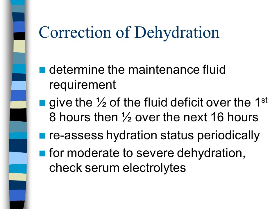 Correction of Dehydration determine the maintenance fluid requirement give the ½ of the fluid deficit over the 1 st 8 hours then ½ over the next 16 hours re-assess hydration status periodically for moderate to severe dehydration, check serum electrolytes