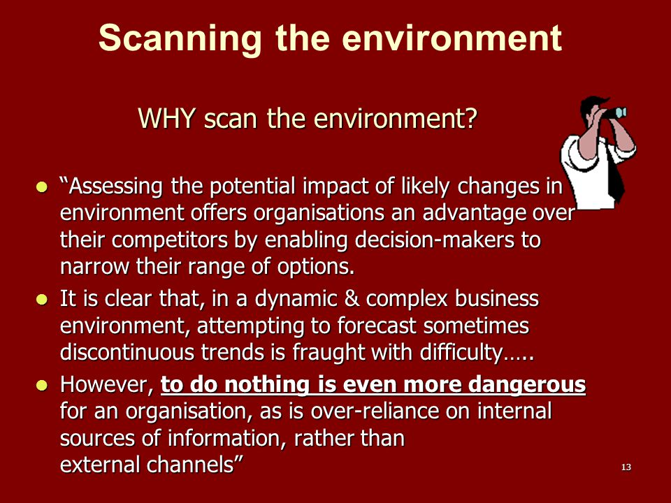 """13 WHY scan the environment? """"Assessing the potential impact of likely changes in the environment offers organisations an advantage over their competi"""