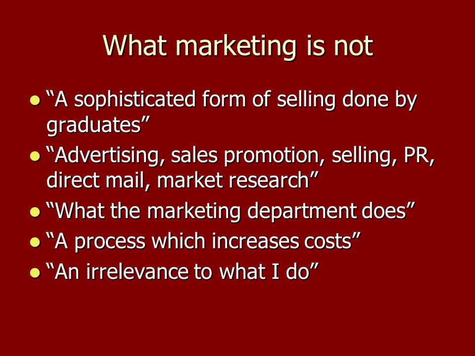 """What marketing is not """"A sophisticated form of selling done by graduates"""" """"A sophisticated form of selling done by graduates"""" """"Advertising, sales prom"""