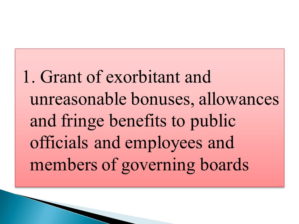 1. Grant of exorbitant and unreasonable bonuses, allowances and fringe benefits to public officials and employees and members of governing boards