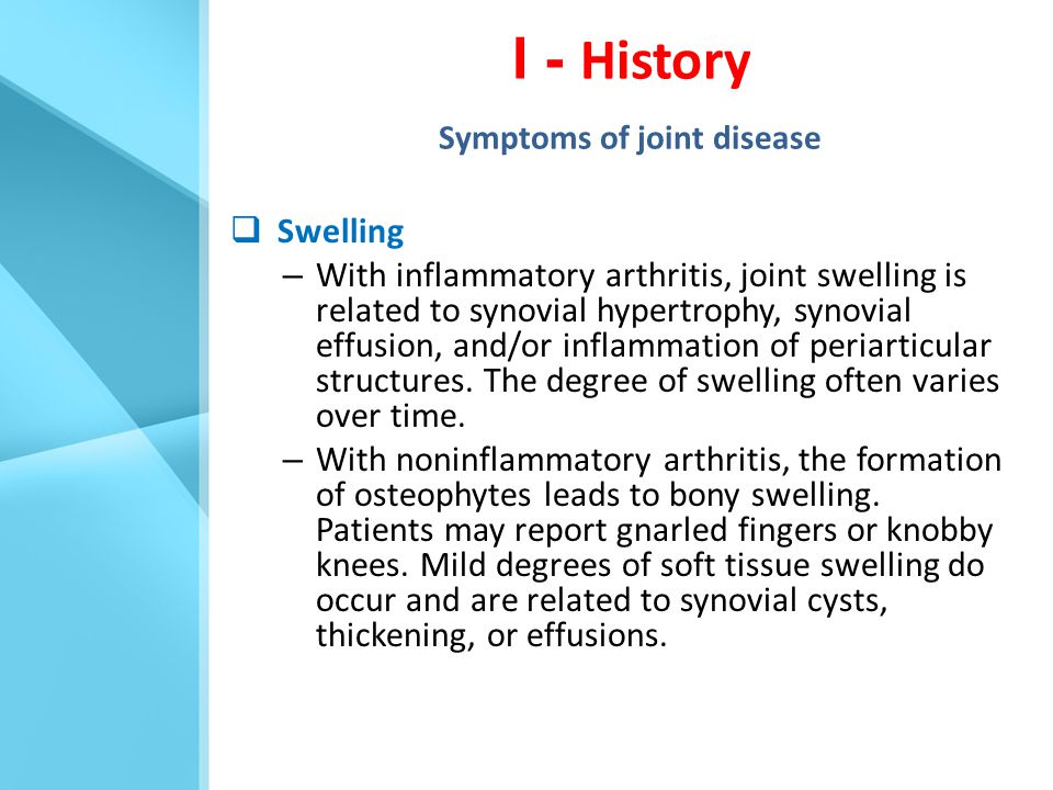  Swelling – With inflammatory arthritis, joint swelling is related to synovial hypertrophy, synovial effusion, and/or inflammation of periarticular s