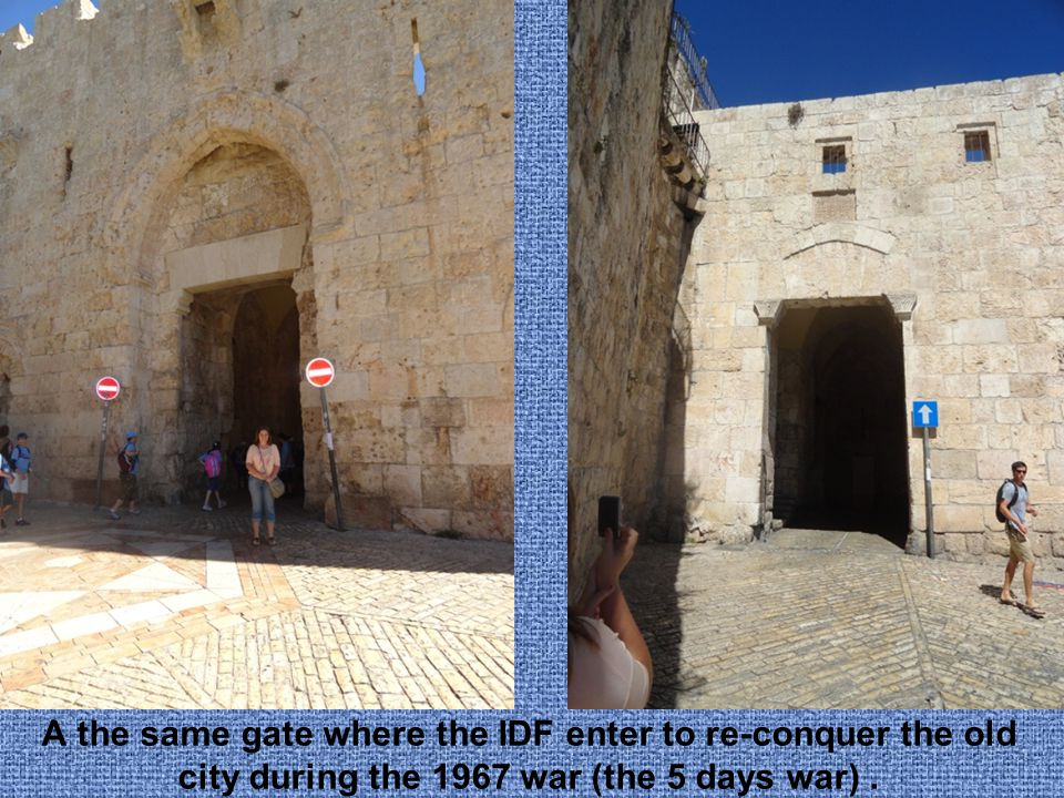 A the same gate where the IDF enter to re-conquer the old city during the 1967 war (the 6 days war).
