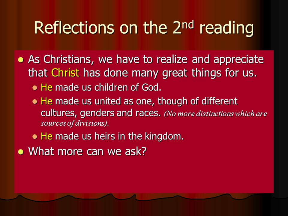 Reflections on the 2 nd reading As Christians, we have to realize and appreciate that Christ has done many great things for us. As Christians, we have