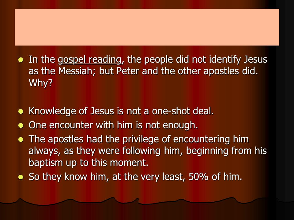 In the gospel reading, the people did not identify Jesus as the Messiah; but Peter and the other apostles did.