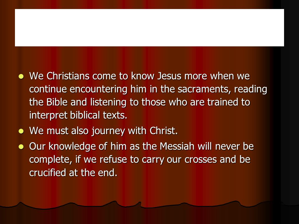 We We Christians come to know Jesus more when we continue encountering him in the sacraments, reading the Bible and listening to those who are trained to interpret biblical texts.