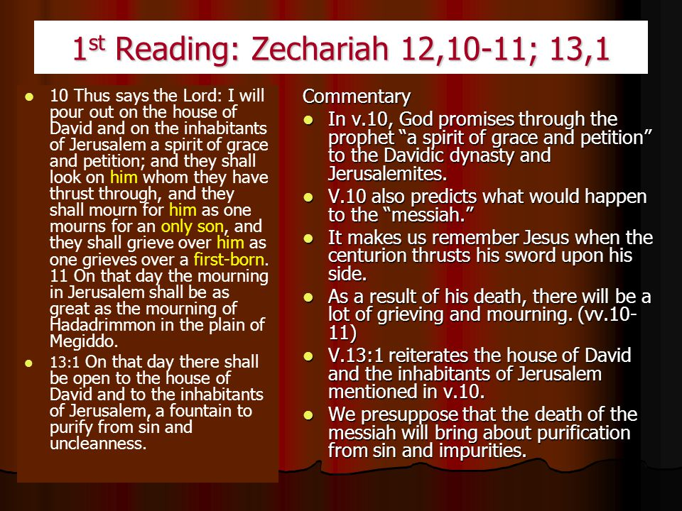 1 st Reading: Zechariah 12,10-11; 13,1 10 Thus says the Lord: I will pour out on the house of David and on the inhabitants of Jerusalem a spirit of grace and petition; and they shall look on him whom they have thrust through, and they shall mourn for him as one mourns for an only son, and they shall grieve over him as one grieves over a first-born.