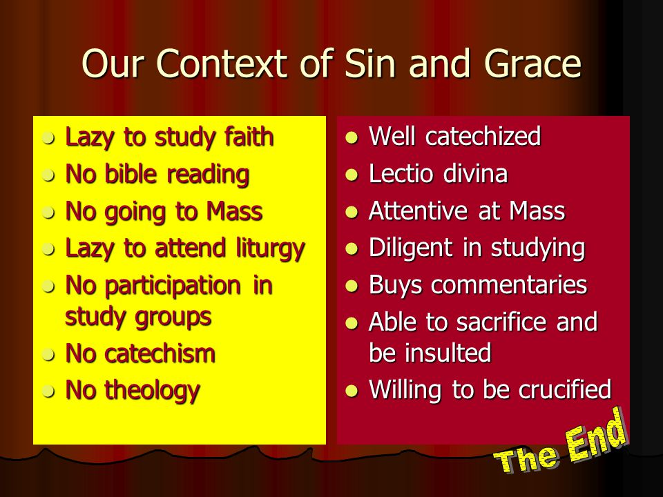 Our Context of Sin and Grace Lazy to study faith Lazy to study faith No bible reading No bible reading No going to Mass No going to Mass Lazy to attend liturgy Lazy to attend liturgy No participation in study groups No participation in study groups No catechism No catechism No theology No theology Well catechized Well catechized Lectio divina Lectio divina Attentive at Mass Attentive at Mass Diligent in studying Diligent in studying Buys commentaries Buys commentaries Able to sacrifice and be insulted Able to sacrifice and be insulted Willing to be crucified Willing to be crucified