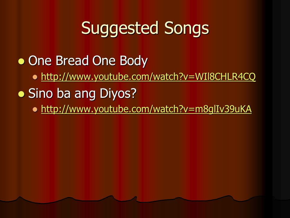 Suggested Songs One Bread One Body One Bread One Body http://www.youtube.com/watch v=WIl8CHLR4CQ http://www.youtube.com/watch v=WIl8CHLR4CQ http://www.youtube.com/watch v=WIl8CHLR4CQ Sino ba ang Diyos.