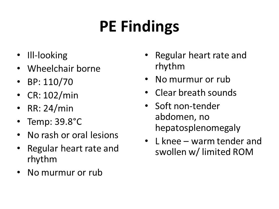PE Findings Ill-looking Wheelchair borne BP: 110/70 CR: 102/min RR: 24/min Temp: 39.8°C No rash or oral lesions Regular heart rate and rhythm No murmur or rub Regular heart rate and rhythm No murmur or rub Clear breath sounds Soft non-tender abdomen, no hepatosplenomegaly L knee – warm tender and swollen w/ limited ROM