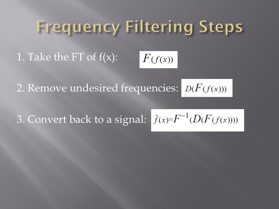 1. Take the FT of f(x): 2. Remove undesired frequencies: 3. Convert back to a signal: