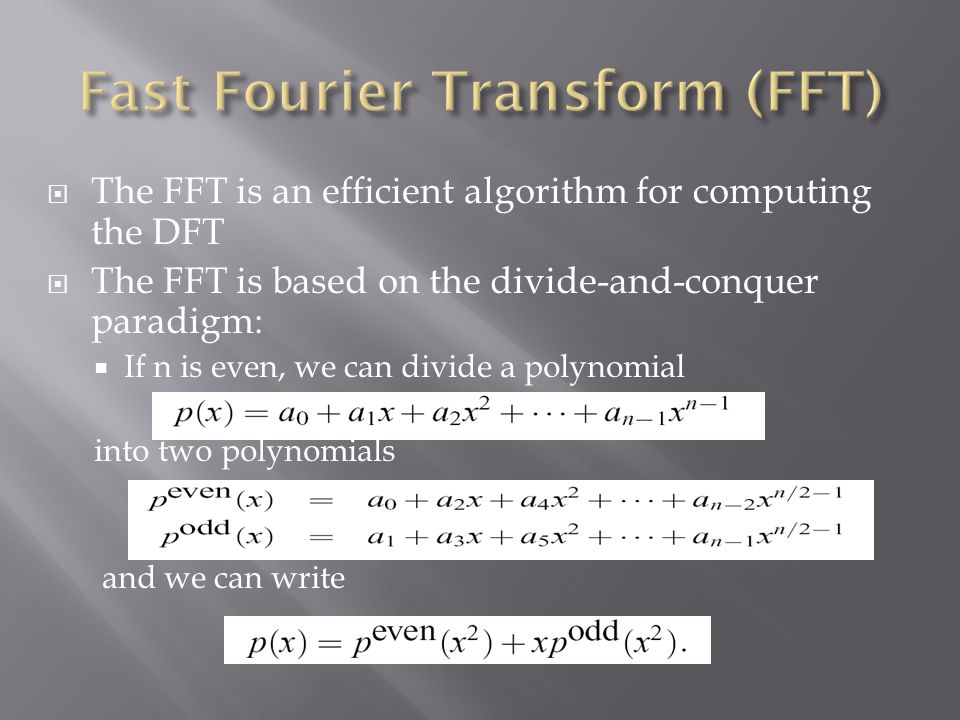  The FFT is an efficient algorithm for computing the DFT  The FFT is based on the divide-and-conquer paradigm:  If n is even, we can divide a polyn