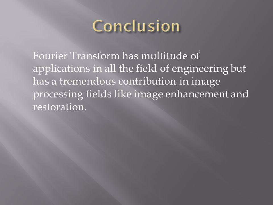 Fourier Transform has multitude of applications in all the field of engineering but has a tremendous contribution in image processing fields like imag