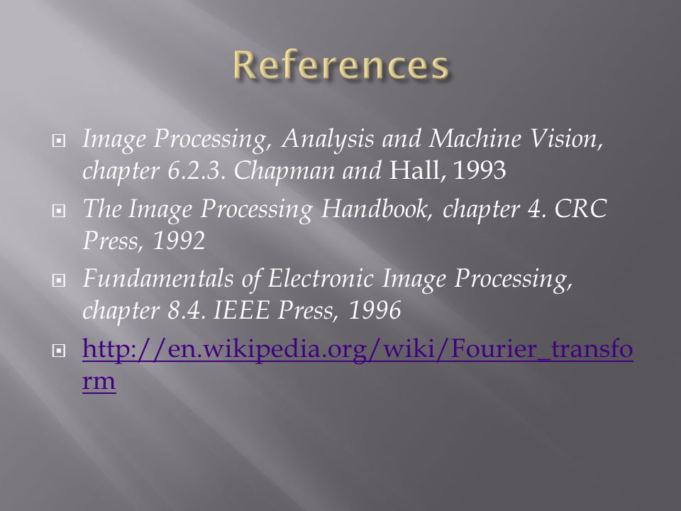  Image Processing, Analysis and Machine Vision, chapter 6.2.3. Chapman and Hall, 1993  The Image Processing Handbook, chapter 4. CRC Press, 1992  F