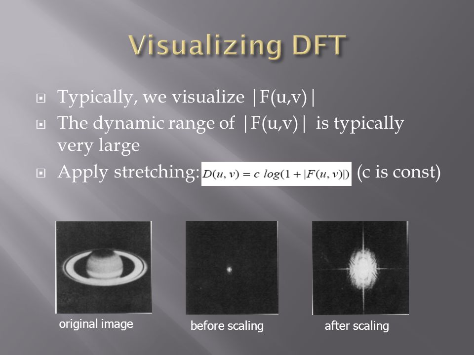 Typically, we visualize |F(u,v)|  The dynamic range of |F(u,v)| is typically very large  Apply stretching: (c is const) original image before scal