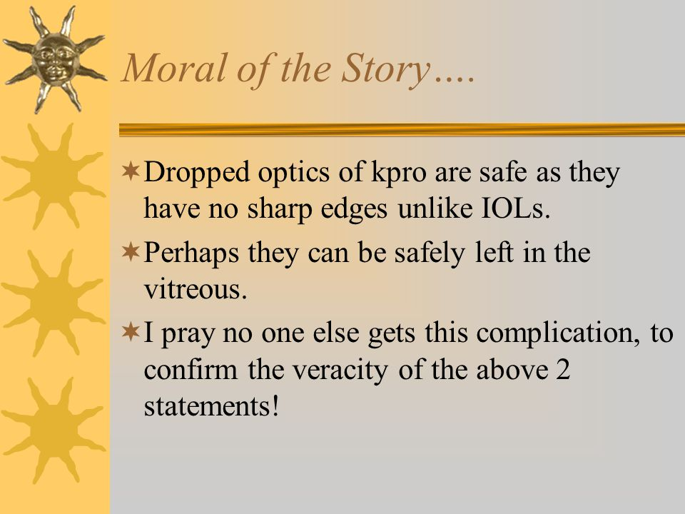 Moral of the Story….  Dropped optics of kpro are safe as they have no sharp edges unlike IOLs.