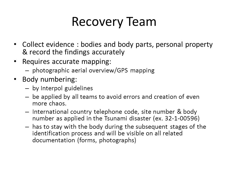 Recovery Team Collect evidence : bodies and body parts, personal property & record the findings accurately Requires accurate mapping: – photographic aerial overview/GPS mapping Body numbering: – by Interpol guidelines – be applied by all teams to avoid errors and creation of even more chaos.