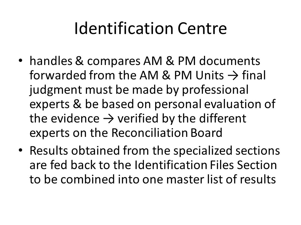 Identification Centre handles & compares AM & PM documents forwarded from the AM & PM Units → final judgment must be made by professional experts & be based on personal evaluation of the evidence → verified by the different experts on the Reconciliation Board Results obtained from the specialized sections are fed back to the Identification Files Section to be combined into one master list of results