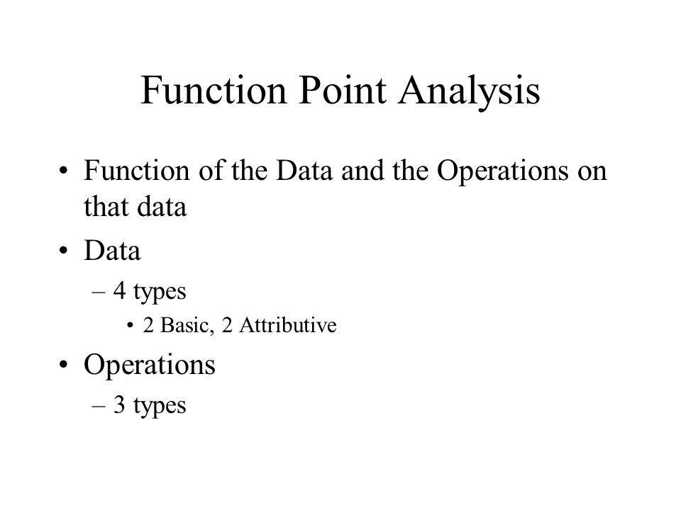 Function Point Analysis Function of the Data and the Operations on that data Data –4 types 2 Basic, 2 Attributive Operations –3 types