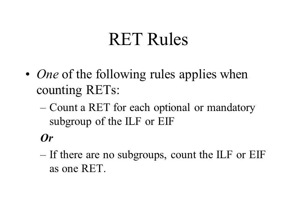 RET Rules One of the following rules applies when counting RETs: –Count a RET for each optional or mandatory subgroup of the ILF or EIF Or –If there a