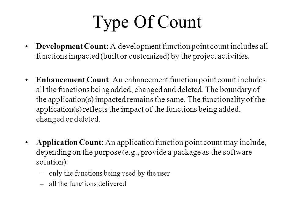 Type Of Count Development Count: A development function point count includes all functions impacted (built or customized) by the project activities. E
