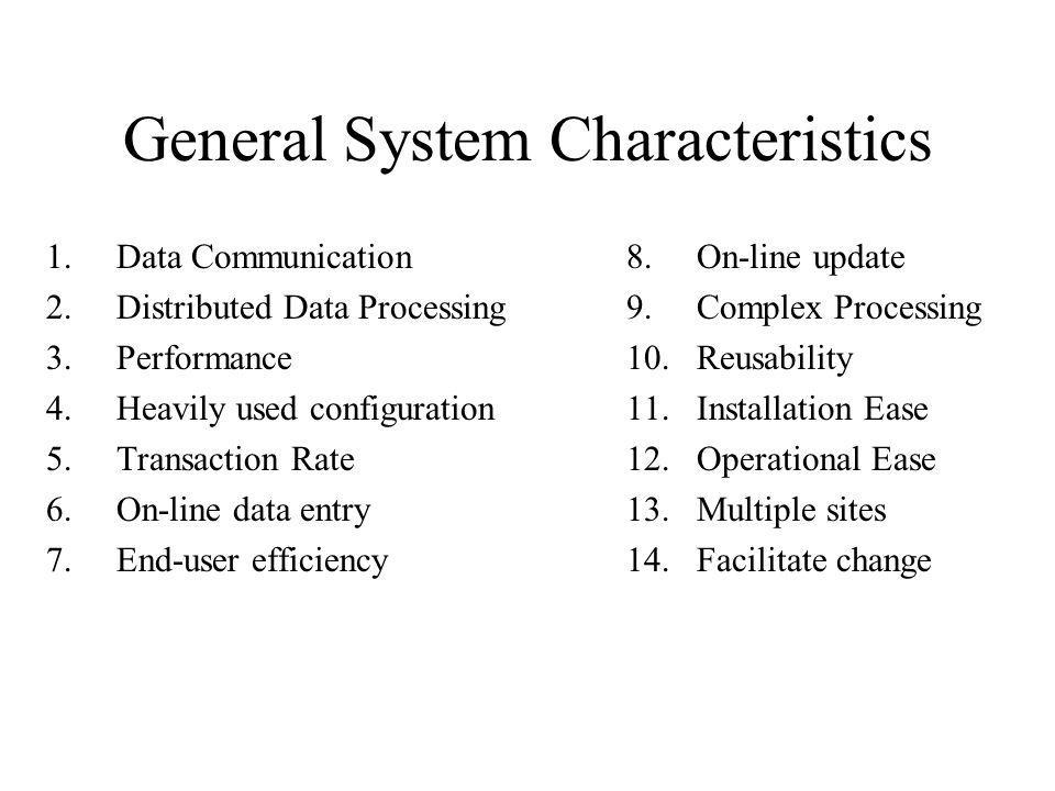 General System Characteristics 1.Data Communication 2.Distributed Data Processing 3.Performance 4.Heavily used configuration 5.Transaction Rate 6.On-l