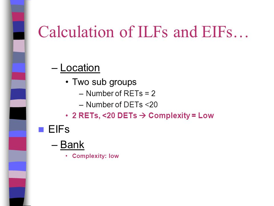 Calculation of ILFs and EIFs… –Location Two sub groups –Number of RETs = 2 –Number of DETs <20 2 RETs, <20 DETs  Complexity = Low EIFs –Bank Complexity: low