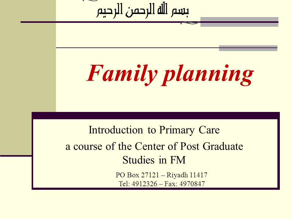 Family planning PO Box 27121 – Riyadh 11417 Tel: 4912326 – Fax: 4970847 Introduction to Primary Care a course of the Center of Post Graduate Studies i